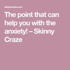 The point that can help you with the anxiety! – Skinny Craze