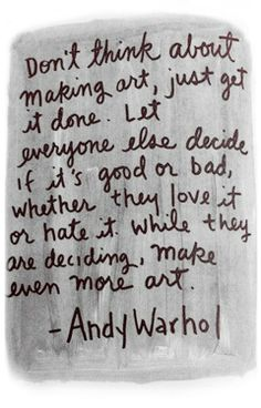 Don't think about making art, just get it done. Let everyone else decide if it's good or bad, whether they love it or hate it. W...
