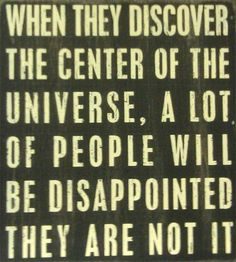 When they discover the center of the universe, a lot of people will be disappointed they are not it.
