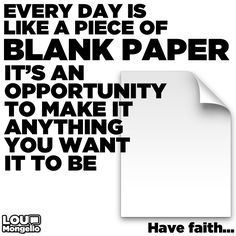 Every day is like a blank piece of paper - It's an opportunity to make it anything you want it to be. Have faith...