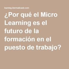 ¿Por qué el Micro Learning es el futuro de la formación en el puesto de trabajo?