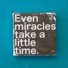 everything takes time, even miracles
