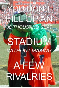 University of Florida Gators. You Don't Fill Up An 80 Thousand Seat Stadium Without Making A Few Rivalries