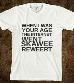 WHEN I WAS YOUR AGE THE INTERNET WENT SKAWEEREWEET - glamfoxx.com - Skreened T-shirts, Organic Shirts, Hoodies, Kids Tees, Baby One-Pieces and Tote Bags