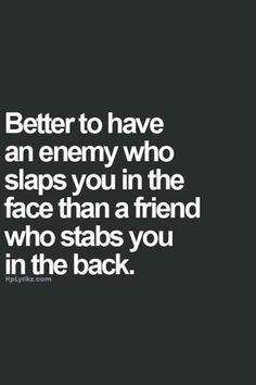 """Better to have an enemy who slaps you in the face than a friend who stabs you in the back."""