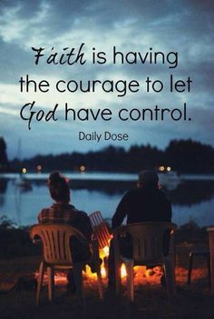 My faith is having the courage to let god have control.At this point and time in my life, i need him to lift me up so i can recover and walk again from my neck and spine surgery.. God has the controls, until he release me on own... Amen
