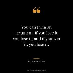 You can't win an argument. If you lose it, you lose it; and if you win it, you lose it. Lost Quotes, Faith Quotes, Winning Quotes, Famous Author Quotes, Motivational Quotes, Inspirational Quotes, How To Influence People, Successful Relationships, Dale Carnegie
