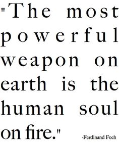 """The most powerful weapon on earth is the human soul on fire."" -Ferdinand Foch 