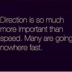 Direction is so much more important than speed. Many are going nowhere fast. #Direction #Fast #Speed