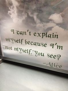 Alice in wonderland... she explains it perfectly.