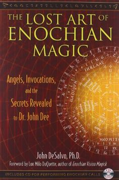 The Lost Art of Enochian Magic: Angels, Invocations, and the Secrets Revealed to Dr. John Dee: A practical guide to Dr. John Dee's angelic magic BR BR