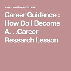 Career Guidance : How Do I Become A. . .Career Research Lesson