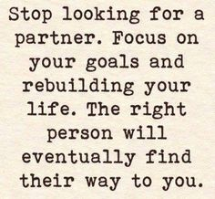 Stop looking for a partner, the right one will find you when the time is right.