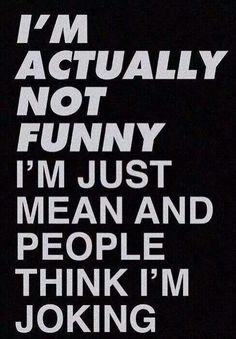 I'm not funny, I'm just mean and people think I'm joking