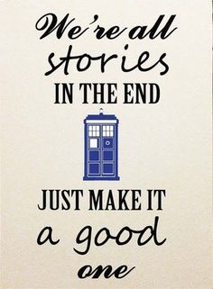 We're all stories in the end. Just make it a good one.