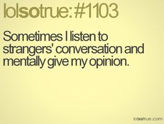 lolsotrue - Actually I think it is called eavesdropping in some circles.  I don't care they need my mental opinion!