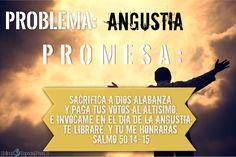 PROBLEMA:ANGUSTIA PROMESA: SALMO 50:14-15 Sacrifica a Dios alabanza, y paga tus votos al Altísimo; E invócame en el día de la angustia; te libraré, y tú me honrarás.