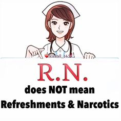 "R.N. does not mean ""Refreshments and Narcotics""."
