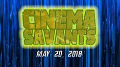 Cinema Savants - May 20, 2018
