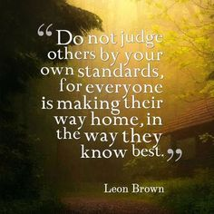 Do Not Judge Others By Your Own Standards, For Everyone Is Making Their Way Home, In The Way They Know Best life quotes quotes quote life inspirational life quotes life quotes for facebook life quotes for tumblr life quotes with images life quotes with pictures life quotes with pics quotes on life