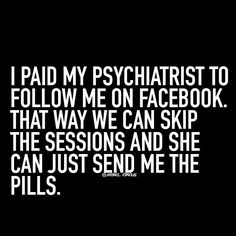 I paid my psychiatrist to follow me on facebook..