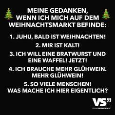 Meine Gedanken wenn ich mich auf dem Weihnachtsmarkt befinde: 1. Juhu, bald ist Weihnachten! 2. Mir ist kalt! 3. Ich will eine Bratwurst und eine Waffel! Jetzt! 4. Ich brauche mehr Glühwein. Mehr Glühwein! 5. So viele Menschen! Was mache ich hier eigentlich?