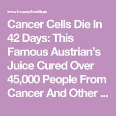 Cancer Cells Die In 42 Days: This Famous Austrian's Juice Cured Over 45,000 People From Cancer And Other Incurable Diseases! (RECIPE) - The House of Health