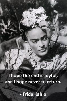 I hope the end is joyful, and I hope never to return. - Frida Kahlo FRIDA KAHLO (1907 - 1954 ) MEXICAN ARTIST : More At FOSTERGINGER @ Pinterest