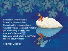 ABRAHAM-HICKS - ''You cannot look back and forward at the same time.''