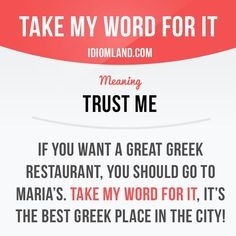 """""""Take my word for it"""" means """"trust me"""". Example: If you want a great Greek restaurant, you should go to Maria's. Take my word for it, it's the best Greek place in the city! Learning English can be fun! Visit our website: learzing.com"""