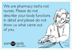 We are pharmacy techs not nurses. Please do not describe your body functions in detail and please do not show us what came out of you.