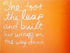 she took the leap and built her wings on the way down .... this is SO me!