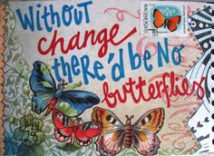 without change there would be no butterflies! isn't it amazing how God takes an tiny, slimy, and ugly caterpillar and changes it into a beautiful butterfly! he takes us, in all our sin, and changes us and gives us new life. Life Quotes Love, Me Quotes, Quick Quotes, Family Quotes, Change Is Good, My Love, Inspirational Quotes Pictures, Amazing Quotes, Motivational Quotes