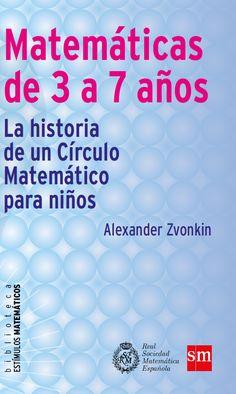 Matemáticas de 3 a 7 años : la historia de un Círculo Matemático para niños / Alexander Zvonkin. [Boadilla del Monte, Madrid] : SM ; Madrid : Real Sociedad Matemática Española, D.L. 2015