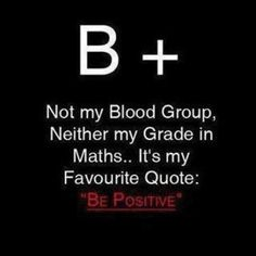 """Be Positive! I love telling my patients that I transfuse with  this blood type that they are going to feel better after their transfusion.  They always ask """"why?"""" And I respond because it's """"Be Positive! """" always makes me laugh!"""