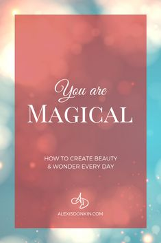 You Are Magical: How to Create Beauty & Wonder Every Day - Find out the many ways you are magical (co-creation, manifestation, and intuitive gifts? it could be even more simple!). Click to read now or pin for later!