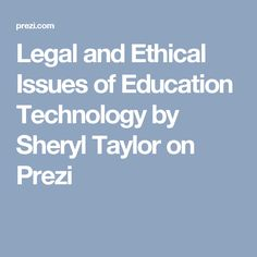 Legal and Ethical Issues of Education Technology by Sheryl Taylor on Prezi