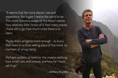 """""""It seems that the more places I see and experience, the bigger I realize the world to be."""" - Anthony Bourdain >>> God, I love him Namaste, Anthony Bourdain Quotes, Quotes To Live By, Me Quotes, Parts Unknown, Say That Again, My Way, Travel Quotes, Wise Words"""