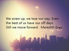 """We screw up, we lose our way. Even the best of us have our off days. Sti we move forward."" Meredith Grey, Grey's Anatomy quotes"