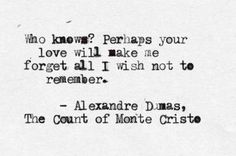 Who knows? perhaps your love will make me forget all that I do not wish to remember. Alexandre Dumas The Count of Monte Cristo