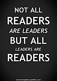 Not all readers are leaders, but all leaders are readers.