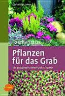 Taschenatlas Pflanzen für das Grab : 184 geeignete Blumen und Sträucher / Christiane James.