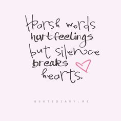 Harsh words hurt feelings, but silence breaks hearts.