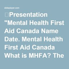 """⚡Presentation """"Mental Health First Aid Canada Name Date. Mental Health First Aid Canada What is MHFA? The help provided to a person developing a mental health problem. Mental Health Definition, Mental Health First Aid, Mental Health Crisis, Mental Health Problems, Cervical Cancer, Professor, The Help, Presentation, Knowledge"""