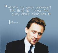 THIS MAN TOOK THE WORDS OUT OF MY MOUTH. Tom Hiddleston on Guilty Pleasures.