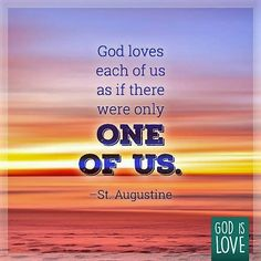 Augustine: God loves each one of us as if there were only...