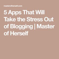5 Apps That Will Take the Stress Out of Blogging | Master of Herself