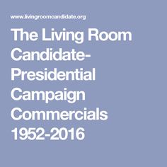 The Living Room Candidate Presidential Campaign Commercials 1952 2016