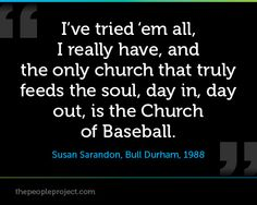 I've tried 'em all, I really have, and the only church that truly feeds the soul, day in, day out, is the Church of Baseball. - Susan Sarandon, Bull Durham, 1988