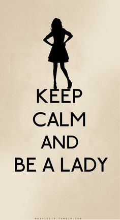 Keep calm and be a lady...just be a lady.